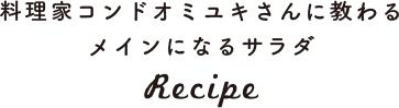 料理家コンドオミユキさんに教わるメインになるサラダ Recipe