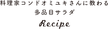 料理家コンドオミユキさんに教わる多品目サラダ Recipe