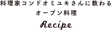 料理家コンドオミユキさんに教わるオーブン料理 Recipe