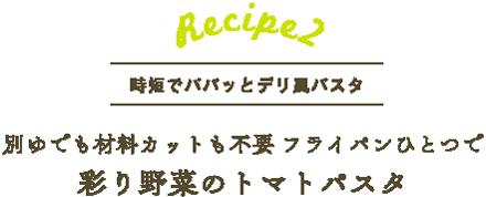 レシピ2 下ゆでも材料カットも不要 フライパンひとつで 彩り野菜のトマトパスタ