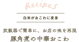 レシピ5 炊飯器で簡単に、お店の味を再現 豚角煮の中華おこわ