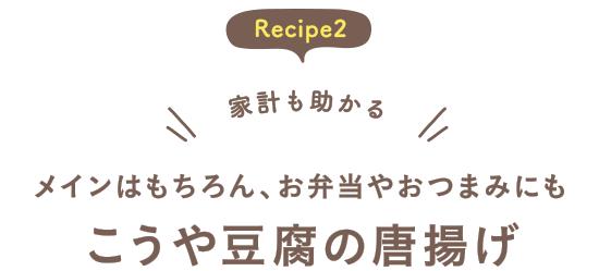 Recipe2 家計も助かる メインはもちろん、お弁当やおつまみにも こうや豆腐の唐揚げ