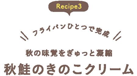 Recipe3 フライパンひとつで完成 秋の味覚をぎゅっと凝縮 秋鮭のきのこクリーム