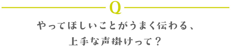 Q やってほしいことがうまく伝わる、上手な声掛けって?