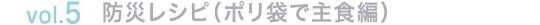 vol.5 防災レシピ(ポリ袋で主食編)