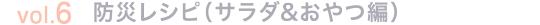 vol.6 防災レシピ(サラダ&おやつ編)