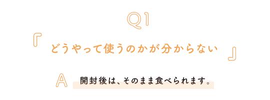 Q1.どうやって使うのかがわからない A.開封したら、そのまますぐに使うだけ