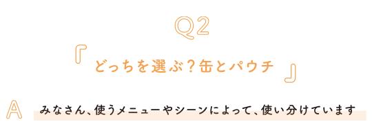 Q2.どっちを選ぶ?缶とパウチ A.みなさん、使うメニューやシーンによって、使い分けています