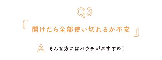 Q3.開けたら全部使い切れるか不安 A.そんな方にはパウチがおすすめ!
